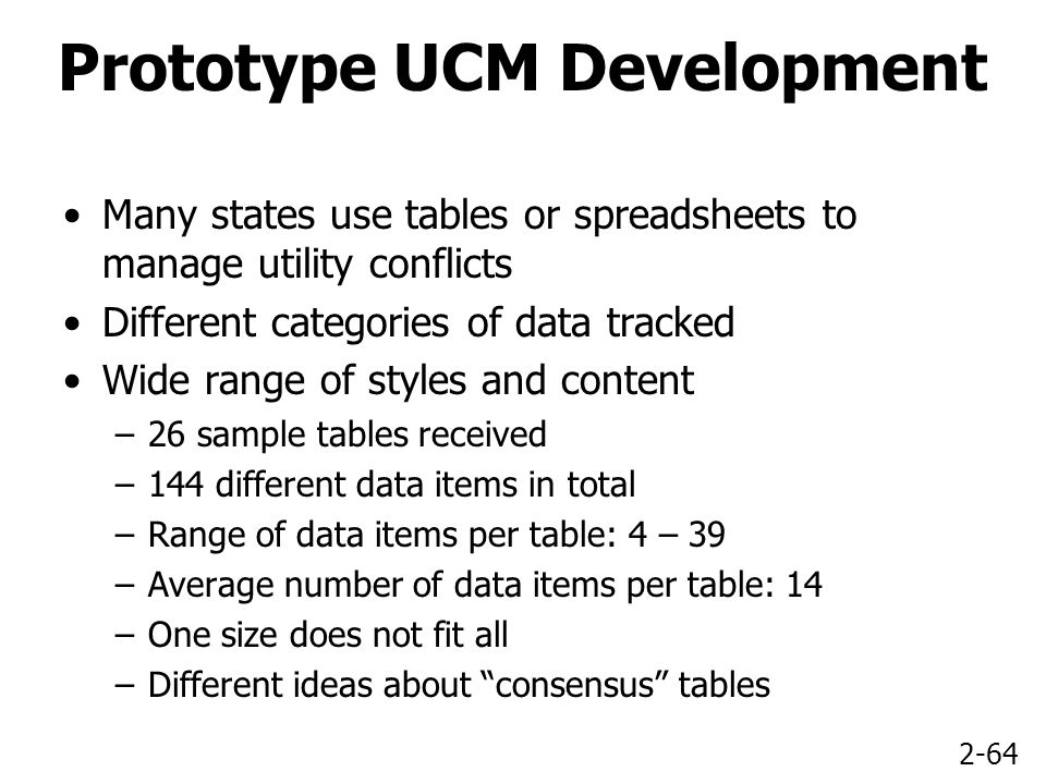 2-64 Prototype UCM Development Many states use tables or spreadsheets to manage utility conflicts Different categories of data tracked Wide range of styles and content –26 sample tables received –144 different data items in total –Range of data items per table: 4 – 39 –Average number of data items per table: 14 –One size does not fit all –Different ideas about consensus tables