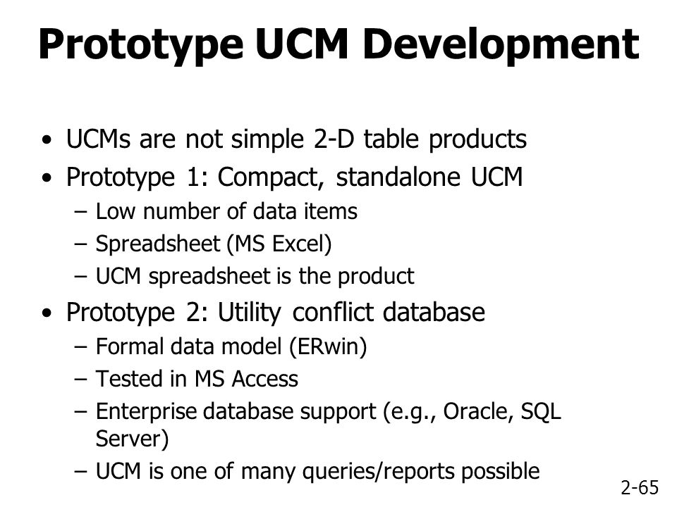 2-65 Prototype UCM Development UCMs are not simple 2-D table products Prototype 1: Compact, standalone UCM –Low number of data items –Spreadsheet (MS Excel) –UCM spreadsheet is the product Prototype 2: Utility conflict database –Formal data model (ERwin) –Tested in MS Access –Enterprise database support (e.g., Oracle, SQL Server) –UCM is one of many queries/reports possible