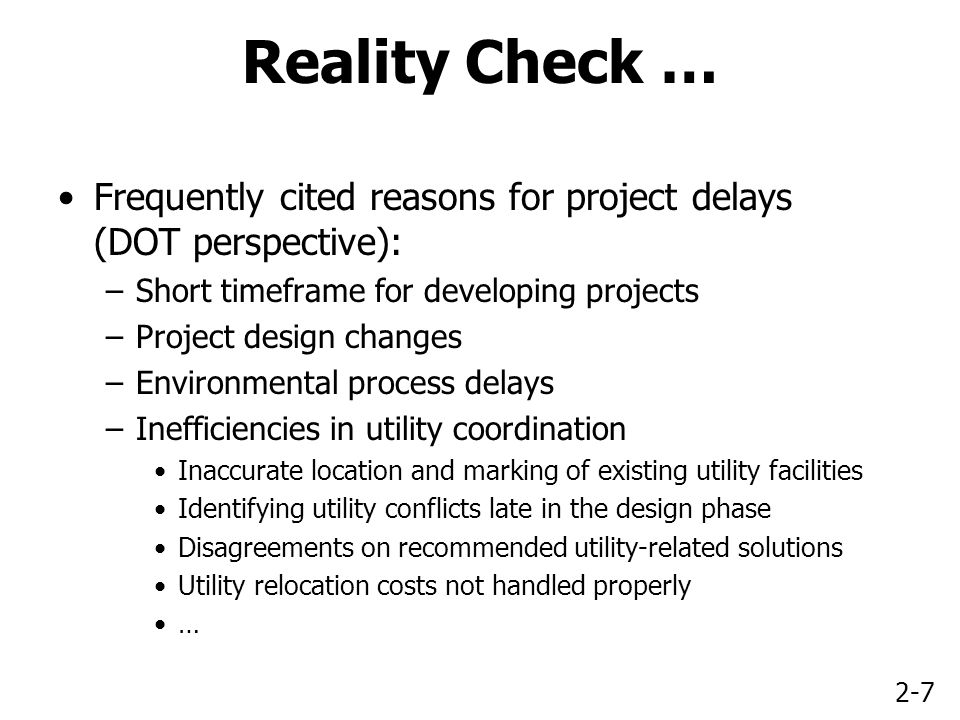 2-7 Reality Check … Frequently cited reasons for project delays (DOT perspective): –Short timeframe for developing projects –Project design changes –Environmental process delays –Inefficiencies in utility coordination Inaccurate location and marking of existing utility facilities Identifying utility conflicts late in the design phase Disagreements on recommended utility-related solutions Utility relocation costs not handled properly …