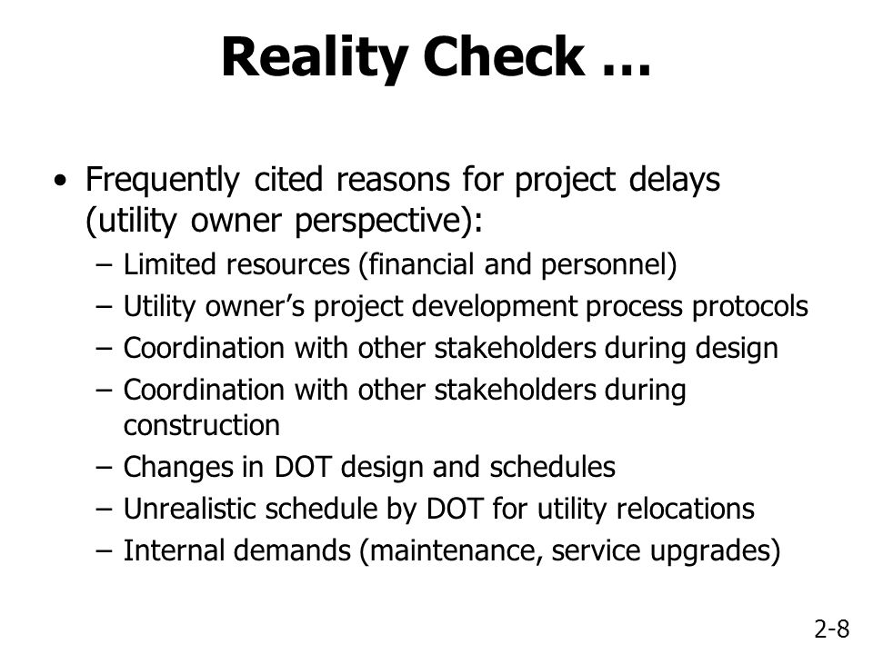 2-8 Reality Check … Frequently cited reasons for project delays (utility owner perspective): –Limited resources (financial and personnel) –Utility owner's project development process protocols –Coordination with other stakeholders during design –Coordination with other stakeholders during construction –Changes in DOT design and schedules –Unrealistic schedule by DOT for utility relocations –Internal demands (maintenance, service upgrades)