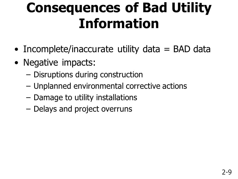2-9 Consequences of Bad Utility Information Incomplete/inaccurate utility data = BAD data Negative impacts: –Disruptions during construction –Unplanned environmental corrective actions –Damage to utility installations –Delays and project overruns