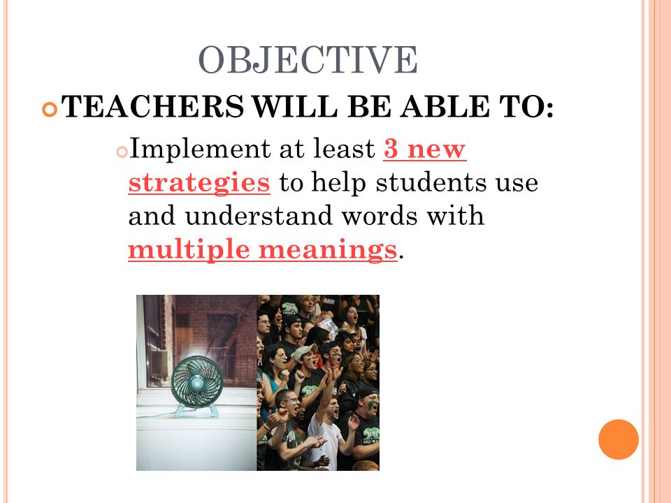 OBJECTIVE TEACHERS WILL BE ABLE TO: Implement at least 3 new strategies to help students use and understand words with multiple meanings.