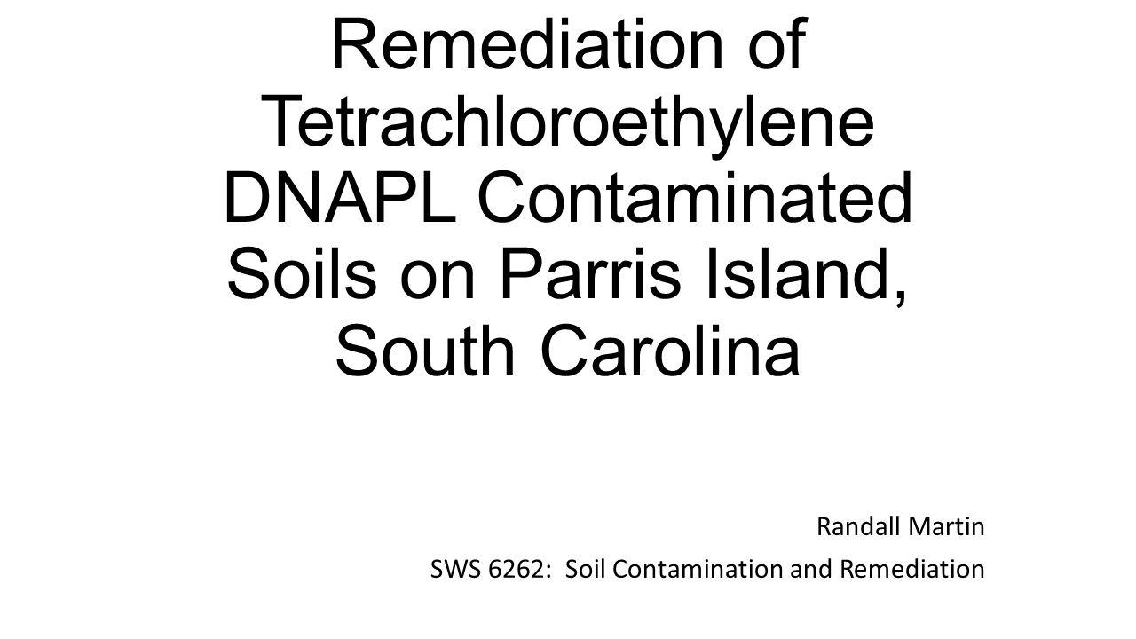 Remediation of Tetrachloroethylene DNAPL Contaminated Soils on Parris Island, South Carolina Randall Martin SWS 6262: Soil Contamination and Remediation