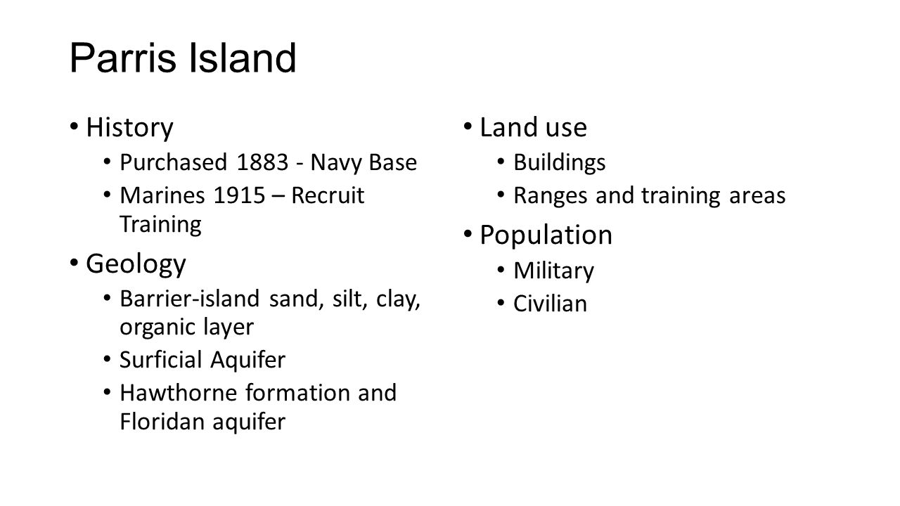 Parris Island History Purchased 1883 - Navy Base Marines 1915 – Recruit Training Geology Barrier-island sand, silt, clay, organic layer Surficial Aquifer Hawthorne formation and Floridan aquifer Land use Buildings Ranges and training areas Population Military Civilian