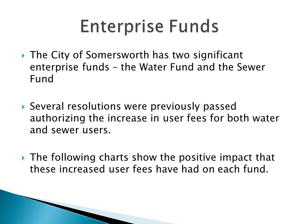  The City of Somersworth has two significant enterprise funds – the Water Fund and the Sewer Fund  Several resolutions were previously passed authorizing the increase in user fees for both water and sewer users.