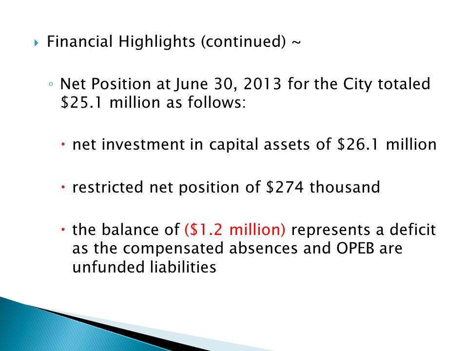  Financial Highlights (continued) ~ ◦ Net Position at June 30, 2013 for the City totaled $25.1 million as follows:  net investment in capital assets of $26.1 million  restricted net position of $274 thousand  the balance of ($1.2 million) represents a deficit as the compensated absences and OPEB are unfunded liabilities
