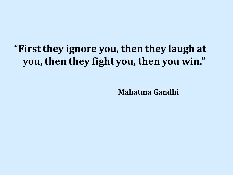 First they ignore you, then they laugh at you, then they fight you, then you win. Mahatma Gandhi