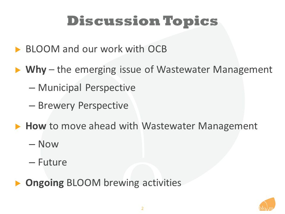 Discussion Topics  BLOOM and our work with OCB  Why – the emerging issue of Wastewater Management – Municipal Perspective – Brewery Perspective  How to move ahead with Wastewater Management – Now – Future  Ongoing BLOOM brewing activities 2