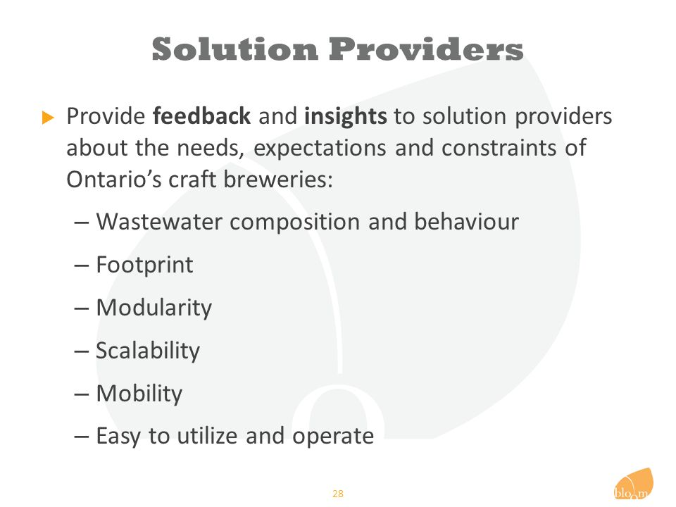 Solution Providers  Provide feedback and insights to solution providers about the needs, expectations and constraints of Ontario's craft breweries: – Wastewater composition and behaviour – Footprint – Modularity – Scalability – Mobility – Easy to utilize and operate 28