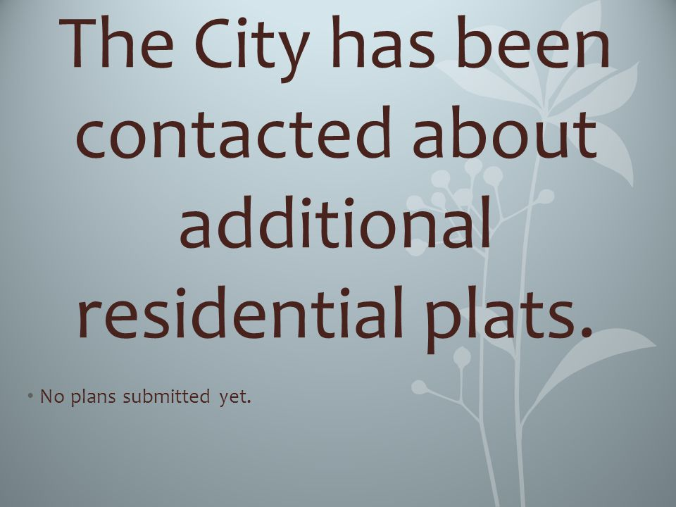 The City has been contacted about additional residential plats. No plans submitted yet.