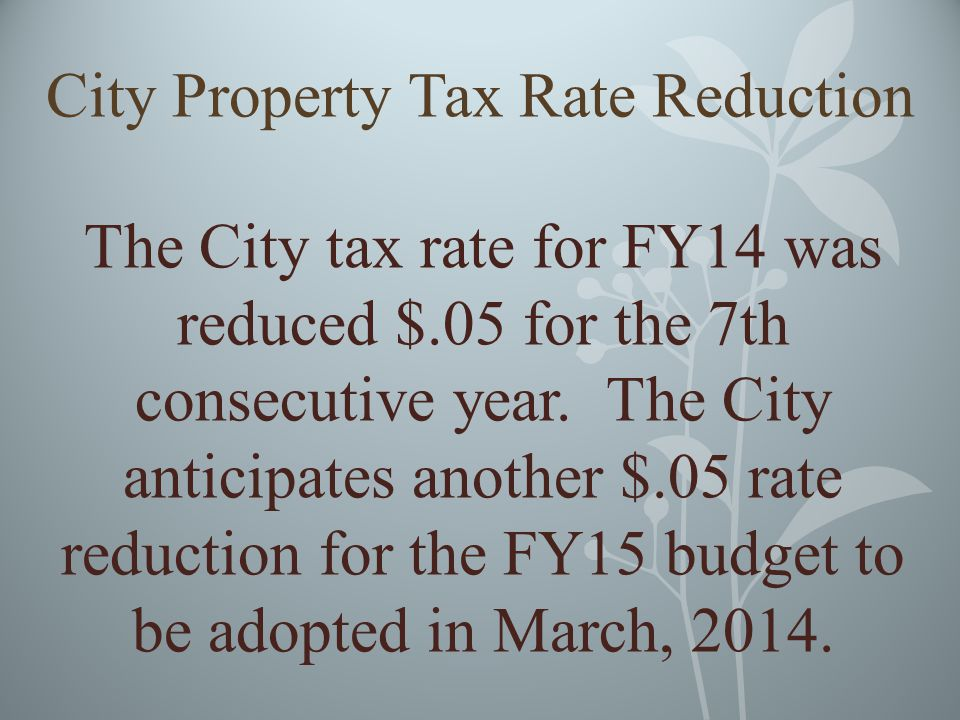 City Property Tax Rate Reduction The City tax rate for FY14 was reduced $.05 for the 7th consecutive year.