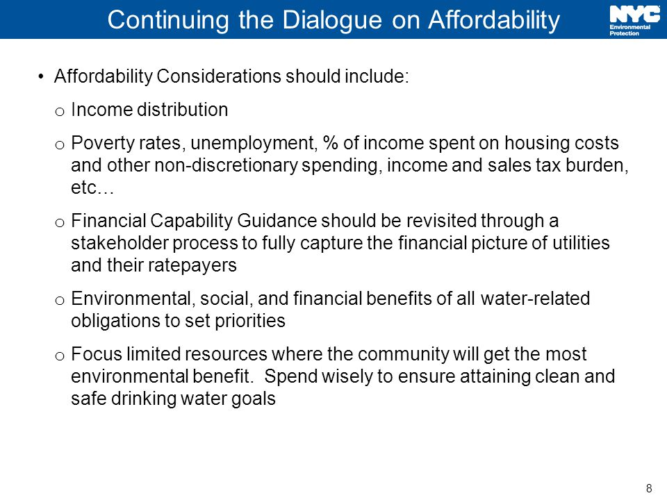 8 Continuing the Dialogue on Affordability Affordability Considerations should include: o Income distribution o Poverty rates, unemployment, % of income spent on housing costs and other non-discretionary spending, income and sales tax burden, etc… o Financial Capability Guidance should be revisited through a stakeholder process to fully capture the financial picture of utilities and their ratepayers o Environmental, social, and financial benefits of all water-related obligations to set priorities o Focus limited resources where the community will get the most environmental benefit.