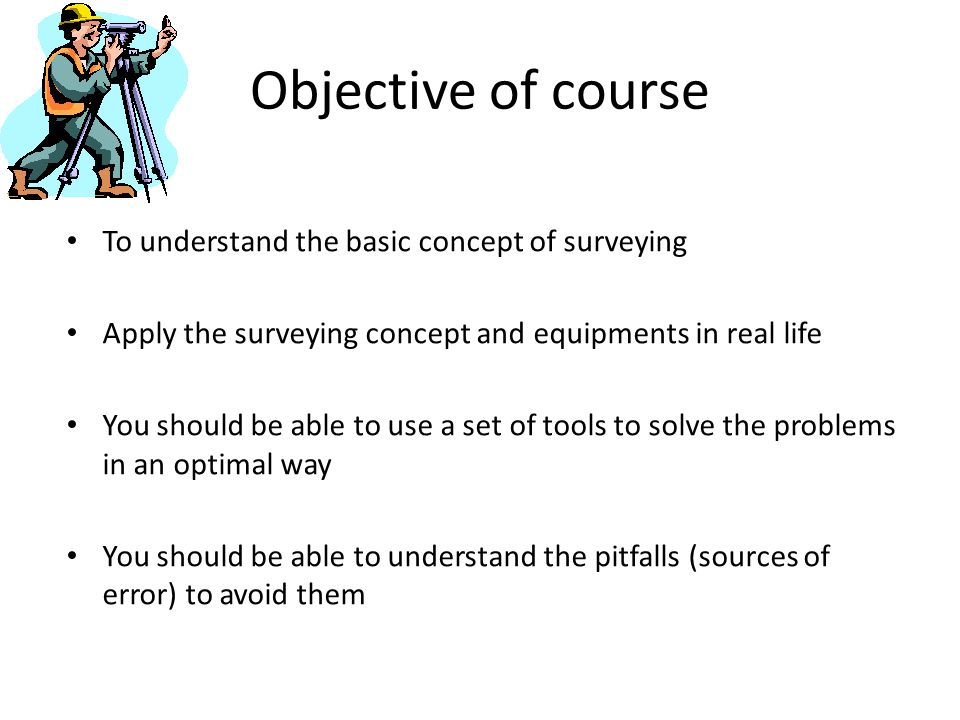 Objective of course To understand the basic concept of surveying Apply the surveying concept and equipments in real life You should be able to use a set of tools to solve the problems in an optimal way You should be able to understand the pitfalls (sources of error) to avoid them