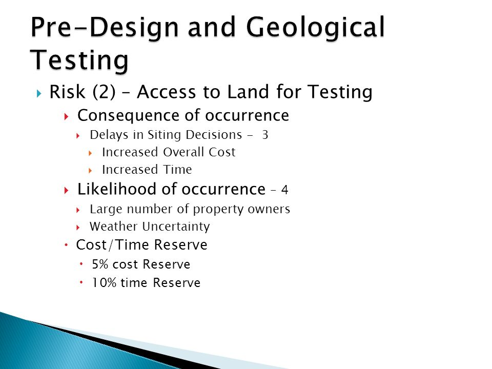 Risk (2) – Access to Land for Testing  Consequence of occurrence  Delays in Siting Decisions - 3  Increased Overall Cost  Increased Time  Likelihood of occurrence – 4  Large number of property owners  Weather Uncertainty  Cost/Time Reserve  5% cost Reserve  10% time Reserve