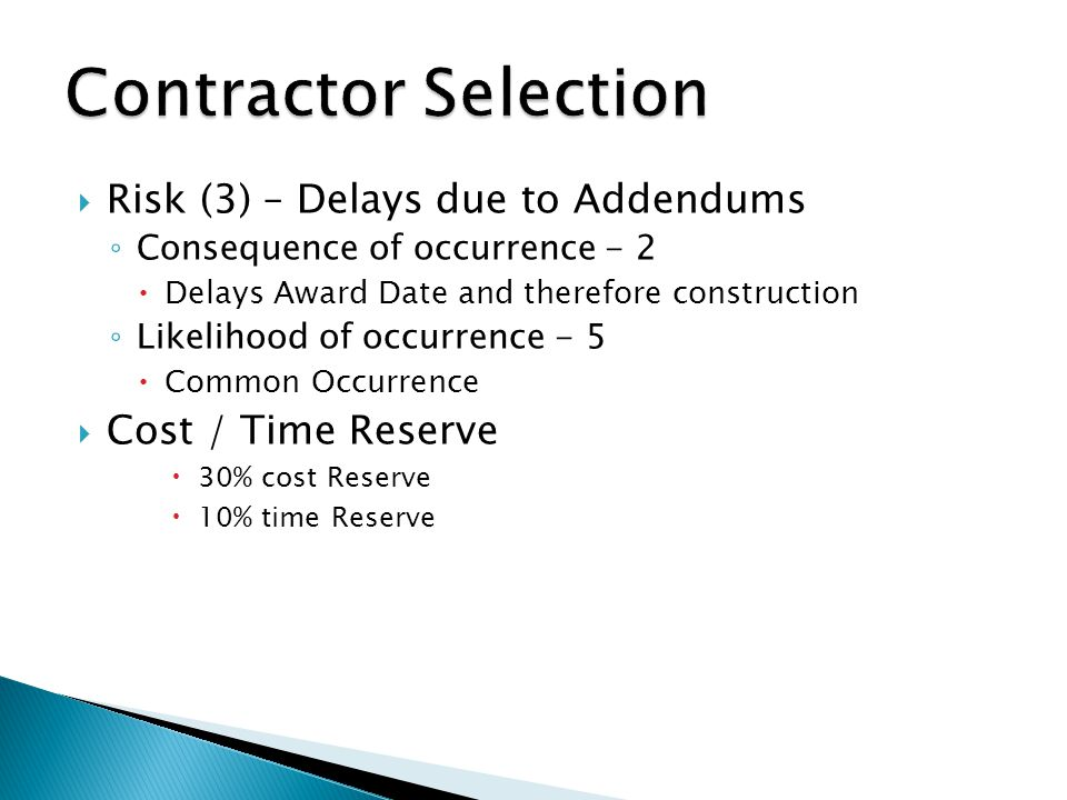  Risk (3) – Delays due to Addendums ◦ Consequence of occurrence - 2  Delays Award Date and therefore construction ◦ Likelihood of occurrence - 5  Common Occurrence  Cost / Time Reserve  30% cost Reserve  10% time Reserve