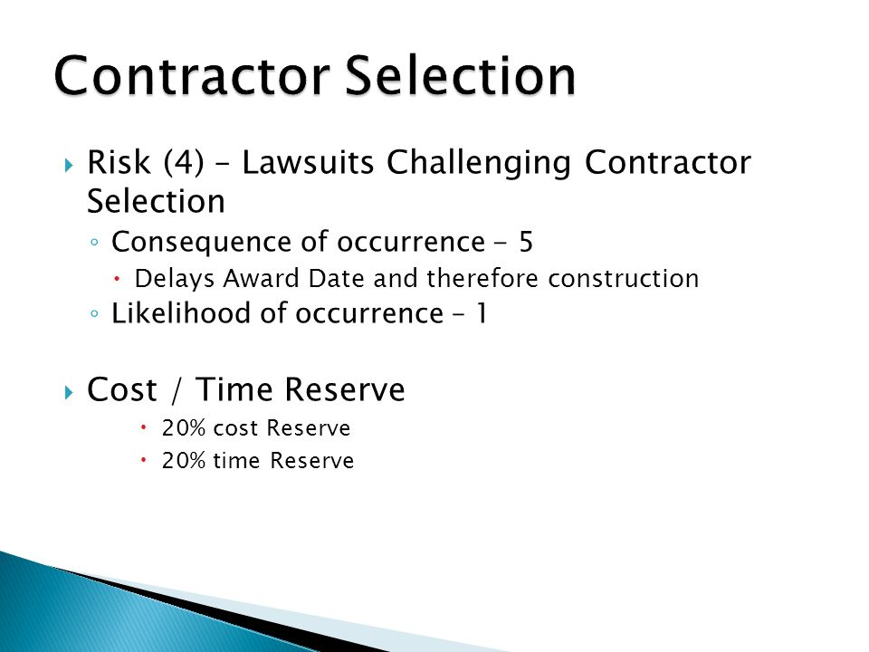  Risk (4) – Lawsuits Challenging Contractor Selection ◦ Consequence of occurrence - 5  Delays Award Date and therefore construction ◦ Likelihood of occurrence – 1  Cost / Time Reserve  20% cost Reserve  20% time Reserve