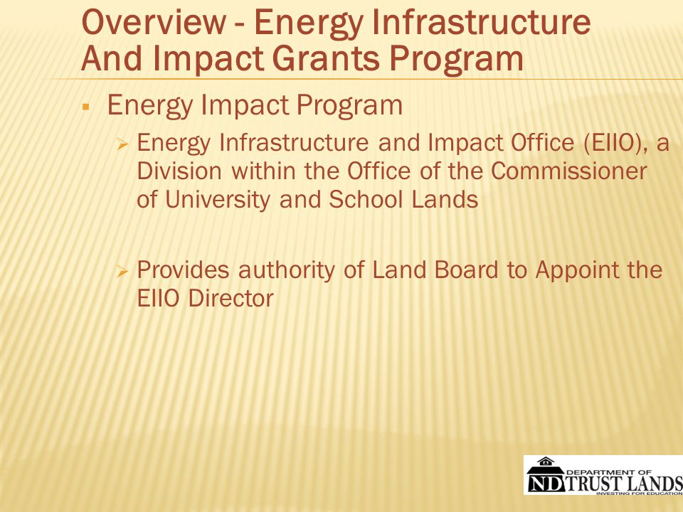  The Board of University and School Lands (Land Board)  Governor  Secretary of State  State Treasurer  Attorney General  Superintendant of Public Instruction  Authority to Award and Distribute Energy Infrastructure and Impact Grants from the Oil and Gas Impact Grant Fund Overview - Energy Infrastructure And Impact Grants Program