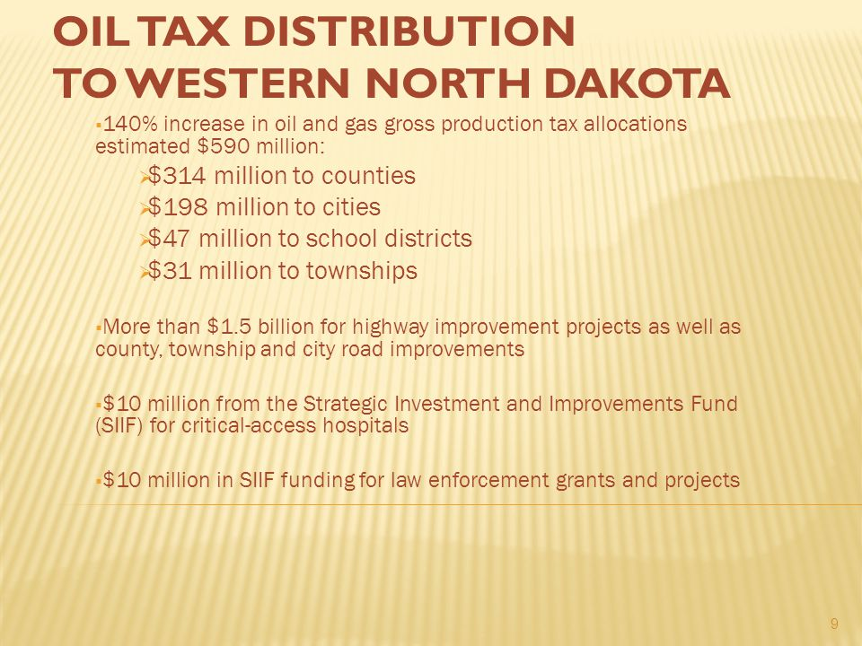 OIL TAX DISTRIBUTION TO WESTERN NORTH DAKOTA  140% increase in oil and gas gross production tax allocations estimated $590 million:  $314 million to counties  $198 million to cities  $47 million to school districts  $31 million to townships  More than $1.5 billion for highway improvement projects as well as county, township and city road improvements  $10 million from the Strategic Investment and Improvements Fund (SIIF) for critical-access hospitals  $10 million in SIIF funding for law enforcement grants and projects 9