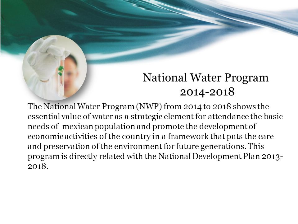 National Water Program 2014-2018 The National Water Program (NWP) from 2014 to 2018 shows the essential value of water as a strategic element for attendance the basic needs of mexican population and promote the development of economic activities of the country in a framework that puts the care and preservation of the environment for future generations.