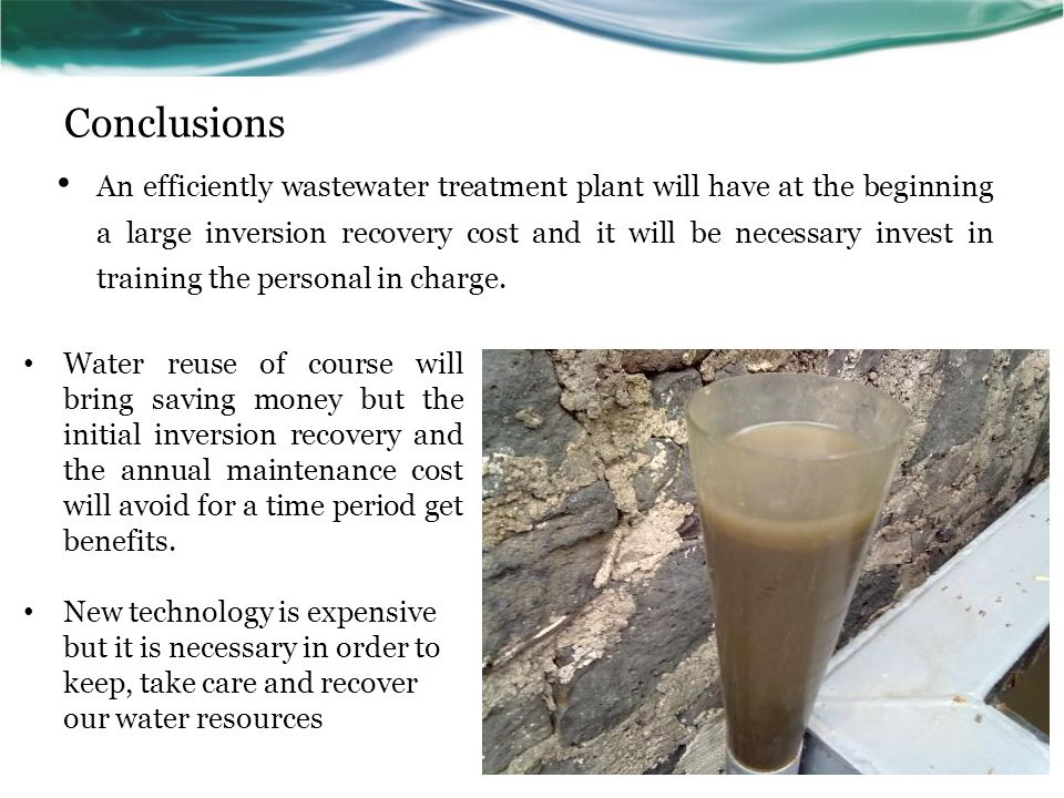 Conclusions An efficiently wastewater treatment plant will have at the beginning a large inversion recovery cost and it will be necessary invest in training the personal in charge.