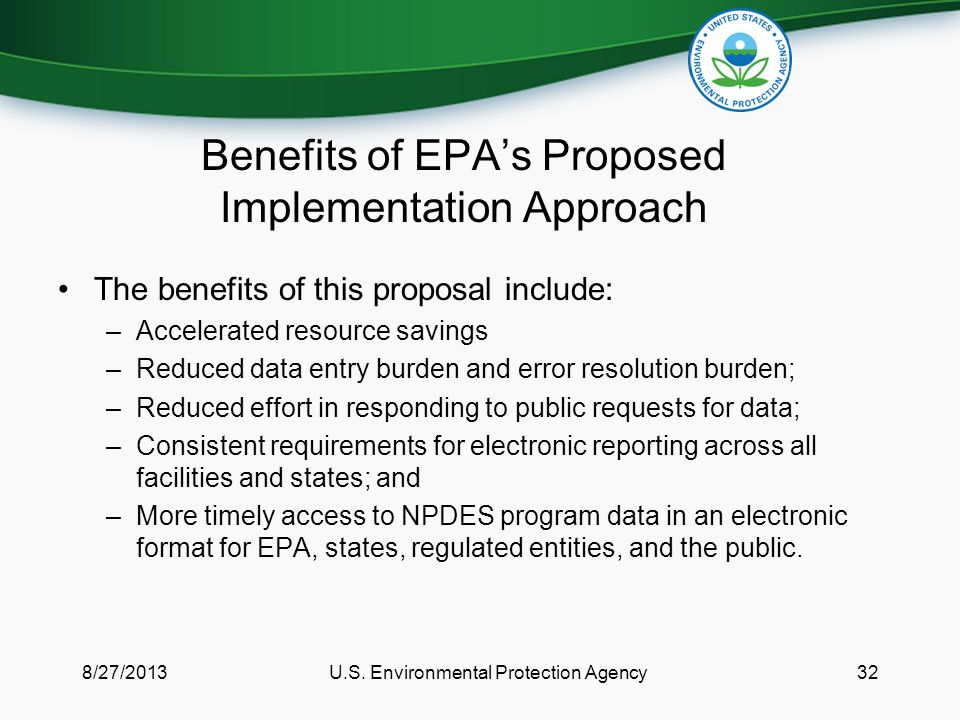 Benefits of EPA's Proposed Implementation Approach The benefits of this proposal include: –Accelerated resource savings –Reduced data entry burden and error resolution burden; –Reduced effort in responding to public requests for data; –Consistent requirements for electronic reporting across all facilities and states; and –More timely access to NPDES program data in an electronic format for EPA, states, regulated entities, and the public.