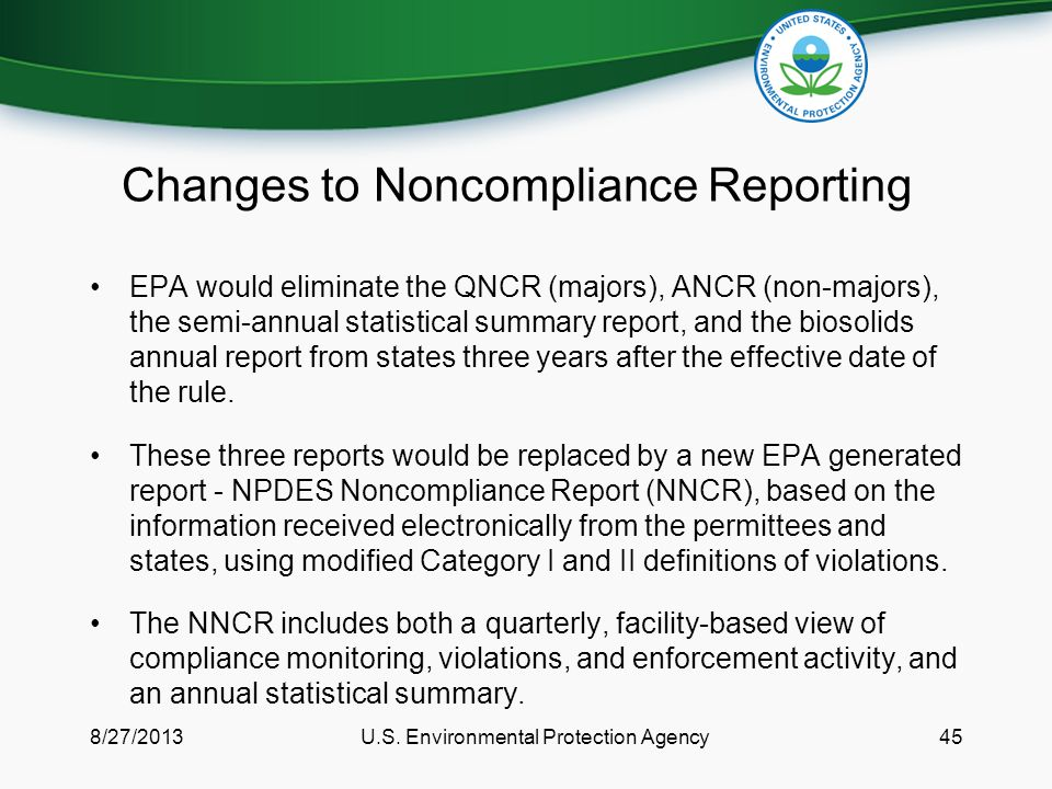 Changes to Noncompliance Reporting EPA would eliminate the QNCR (majors), ANCR (non-majors), the semi-annual statistical summary report, and the biosolids annual report from states three years after the effective date of the rule.