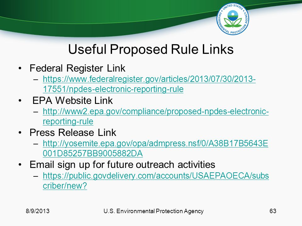 Useful Proposed Rule Links Federal Register Link –https://www.federalregister.gov/articles/2013/07/30/2013- 17551/npdes-electronic-reporting-rulehttps://www.federalregister.gov/articles/2013/07/30/2013- 17551/npdes-electronic-reporting-rule EPA Website Link –http://www2.epa.gov/compliance/proposed-npdes-electronic- reporting-rulehttp://www2.epa.gov/compliance/proposed-npdes-electronic- reporting-rule Press Release Link –http://yosemite.epa.gov/opa/admpress.nsf/0/A38B17B5643E 001D85257BB9005882DAhttp://yosemite.epa.gov/opa/admpress.nsf/0/A38B17B5643E 001D85257BB9005882DA Email sign up for future outreach activities –https://public.govdelivery.com/accounts/USAEPAOECA/subs criber/new https://public.govdelivery.com/accounts/USAEPAOECA/subs criber/new.