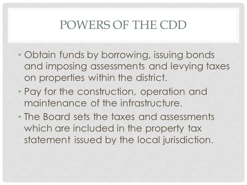 POWERS OF THE CDD Obtain funds by borrowing, issuing bonds and imposing assessments and levying taxes on properties within the district. Pay for the c