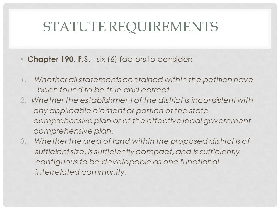 STATUTE REQUIREMENTS Chapter 190, F.S. - six (6) factors to consider: 1.Whether all statements contained within the petition have been found to be tru