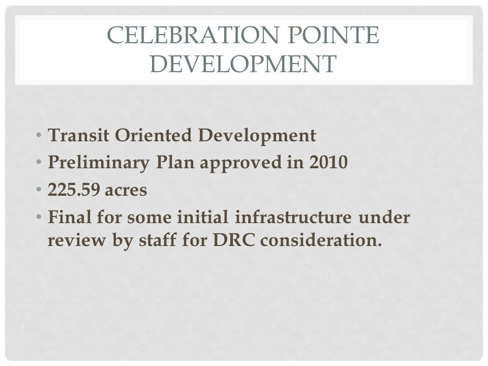 CELEBRATION POINTE DEVELOPMENT Transit Oriented Development Preliminary Plan approved in 2010 225.59 acres Final for some initial infrastructure under