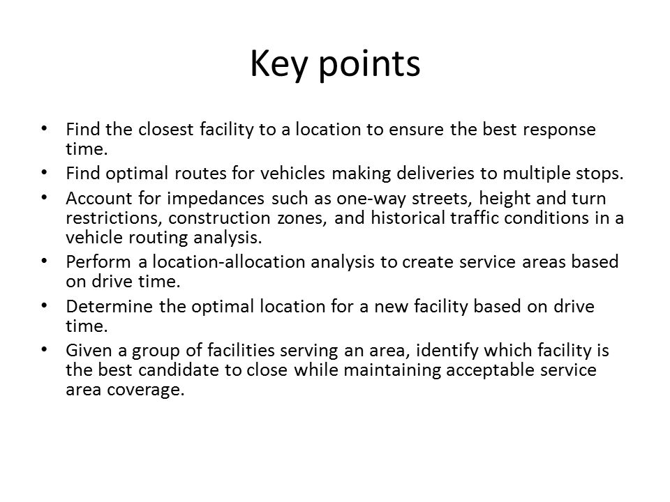 Key points Find the closest facility to a location to ensure the best response time.