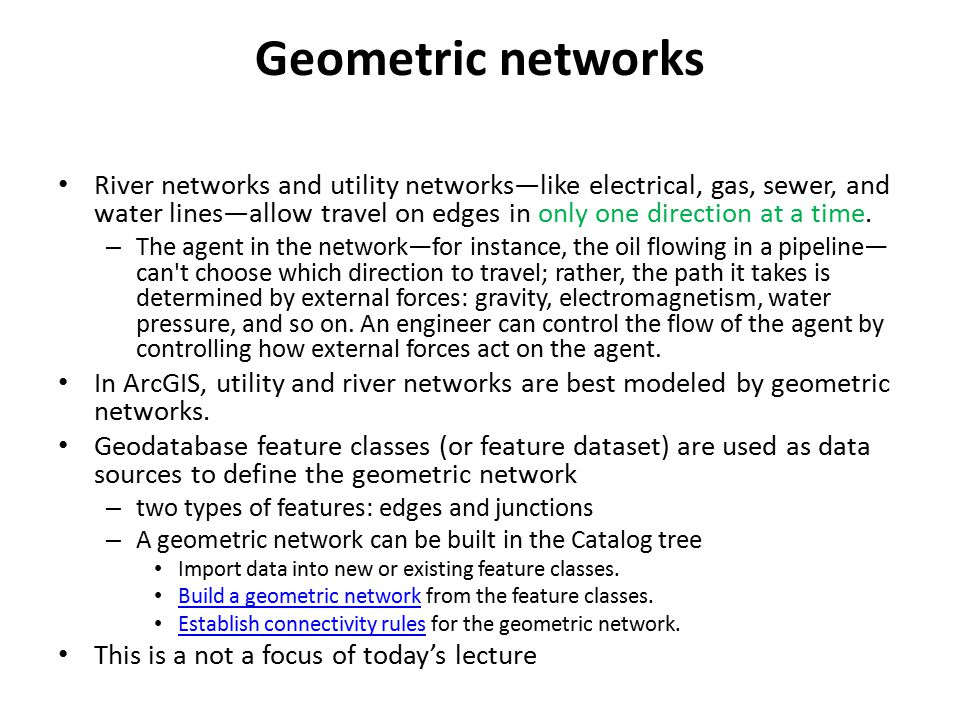 Geometric networks River networks and utility networks—like electrical, gas, sewer, and water lines—allow travel on edges in only one direction at a time.