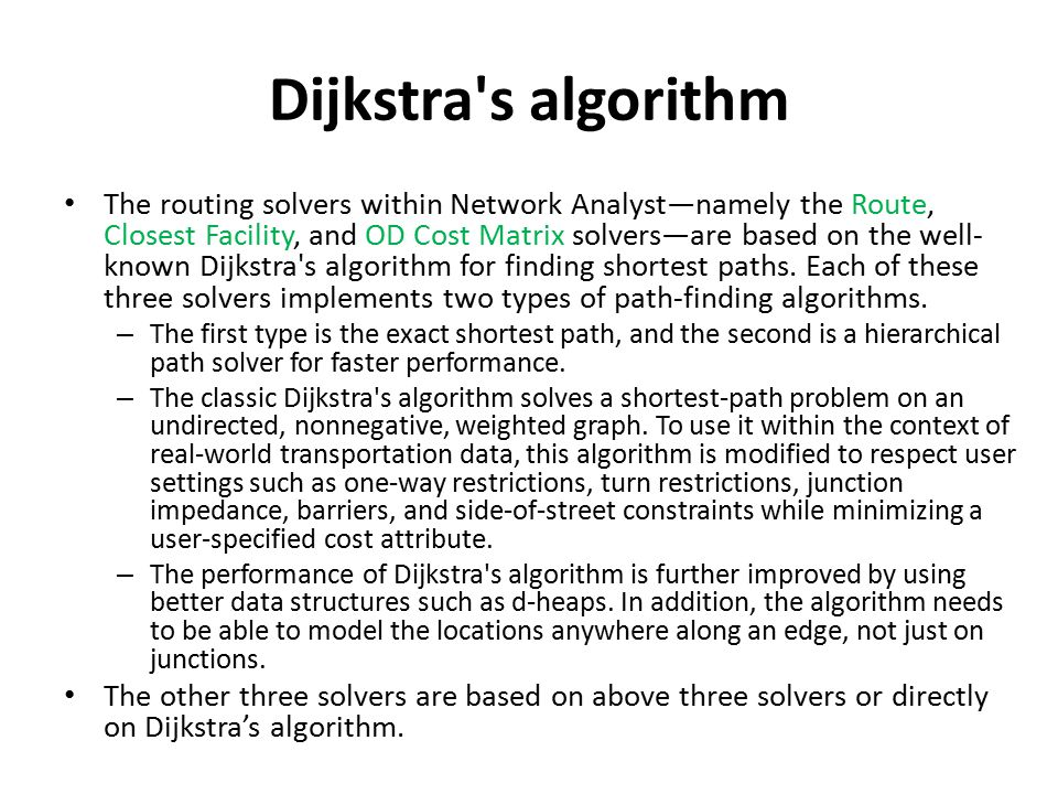Dijkstra s algorithm The routing solvers within Network Analyst—namely the Route, Closest Facility, and OD Cost Matrix solvers—are based on the well- known Dijkstra s algorithm for finding shortest paths.