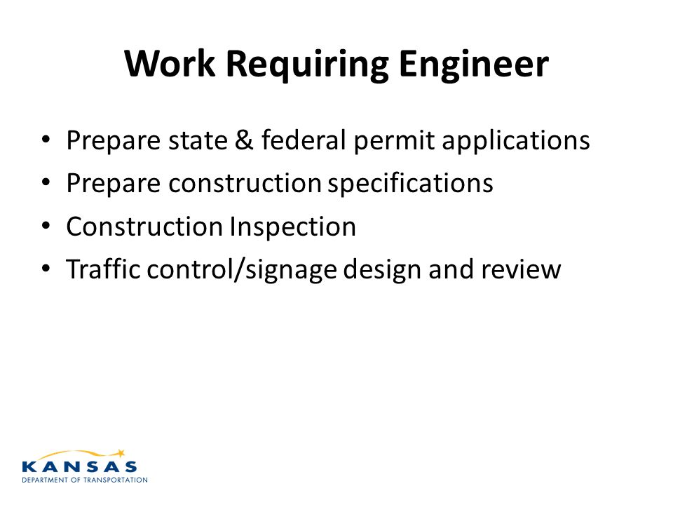 Work Requiring Engineer Prepare state & federal permit applications Prepare construction specifications Construction Inspection Traffic control/signage design and review