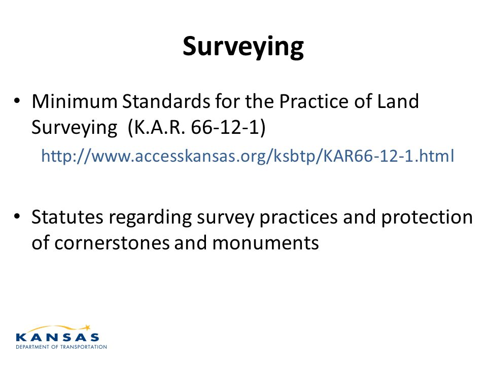 Surveying Minimum Standards for the Practice of Land Surveying (K.A.R. 66-12-1) http://www.accesskansas.org/ksbtp/KAR66-12-1.html Statutes regarding s