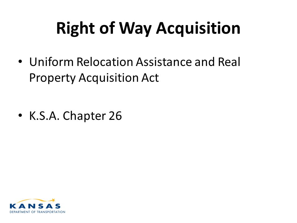 Right of Way Acquisition Uniform Relocation Assistance and Real Property Acquisition Act K.S.A.