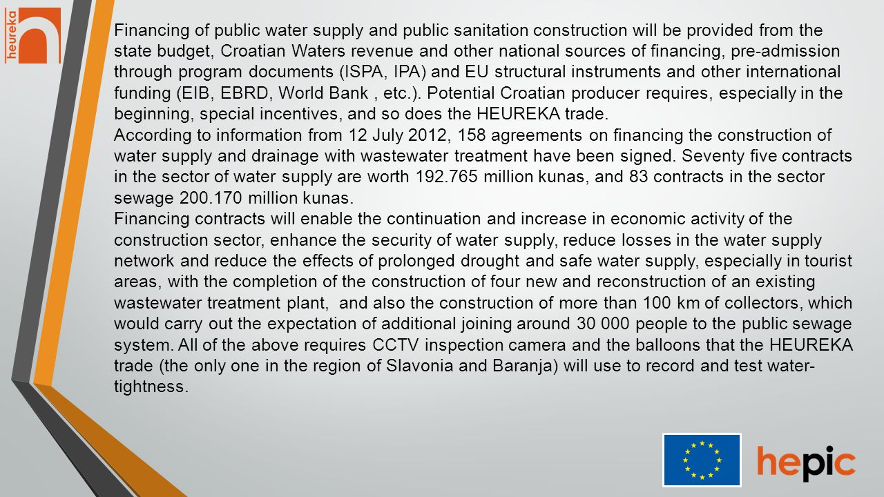 Financing of public water supply and public sanitation construction will be provided from the state budget, Croatian Waters revenue and other national sources of financing, pre-admission through program documents (ISPA, IPA) and EU structural instruments and other international funding (EIB, EBRD, World Bank, etc.).