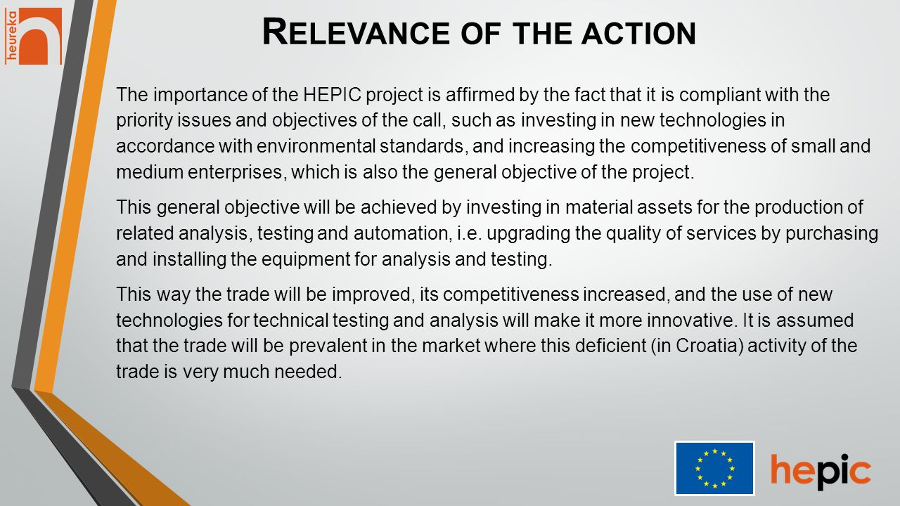 R ELEVANCE OF THE ACTION The importance of the HEPIC project is affirmed by the fact that it is compliant with the priority issues and objectives of the call, such as investing in new technologies in accordance with environmental standards, and increasing the competitiveness of small and medium enterprises, which is also the general objective of the project.