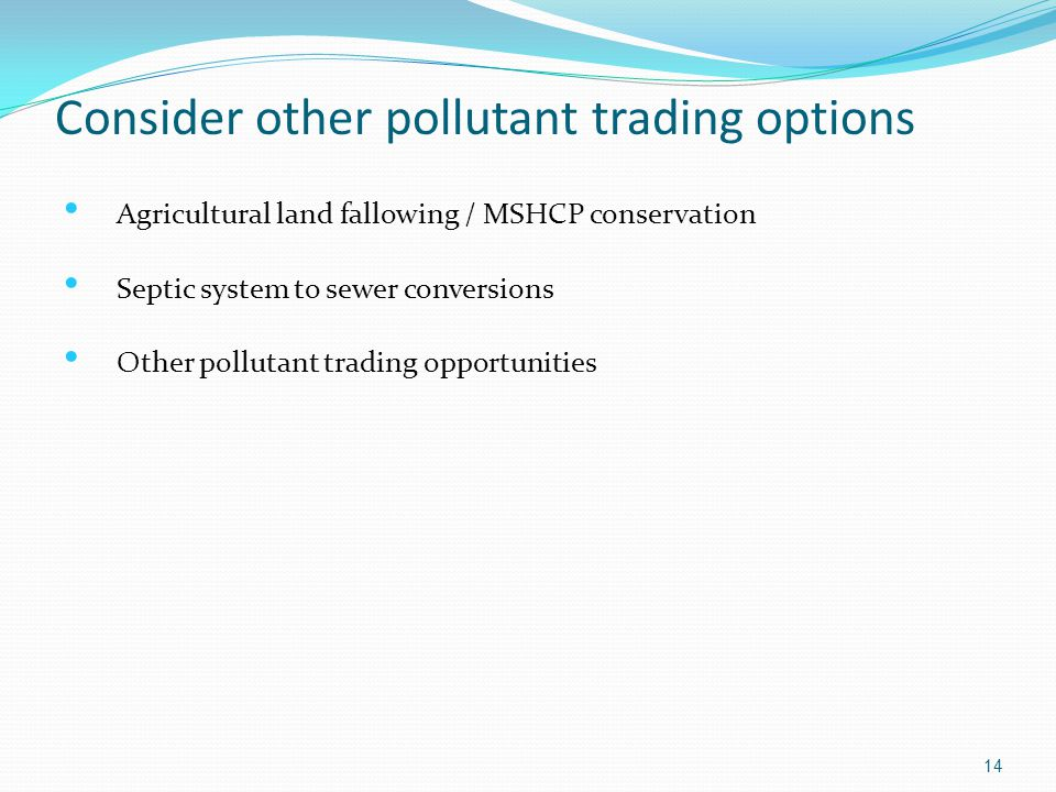 Consider other pollutant trading options 14 Agricultural land fallowing / MSHCP conservation Septic system to sewer conversions Other pollutant tradin