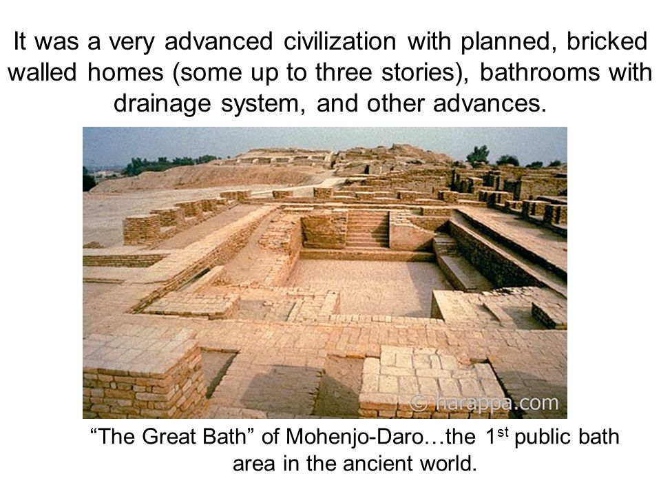 It was a very advanced civilization with planned, bricked walled homes (some up to three stories), bathrooms with drainage system, and other advances.