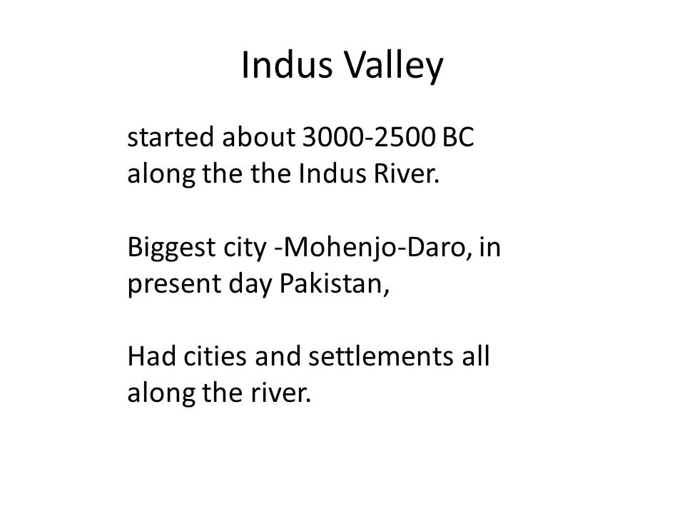Indus Valley started about 3000-2500 BC along the the Indus River.