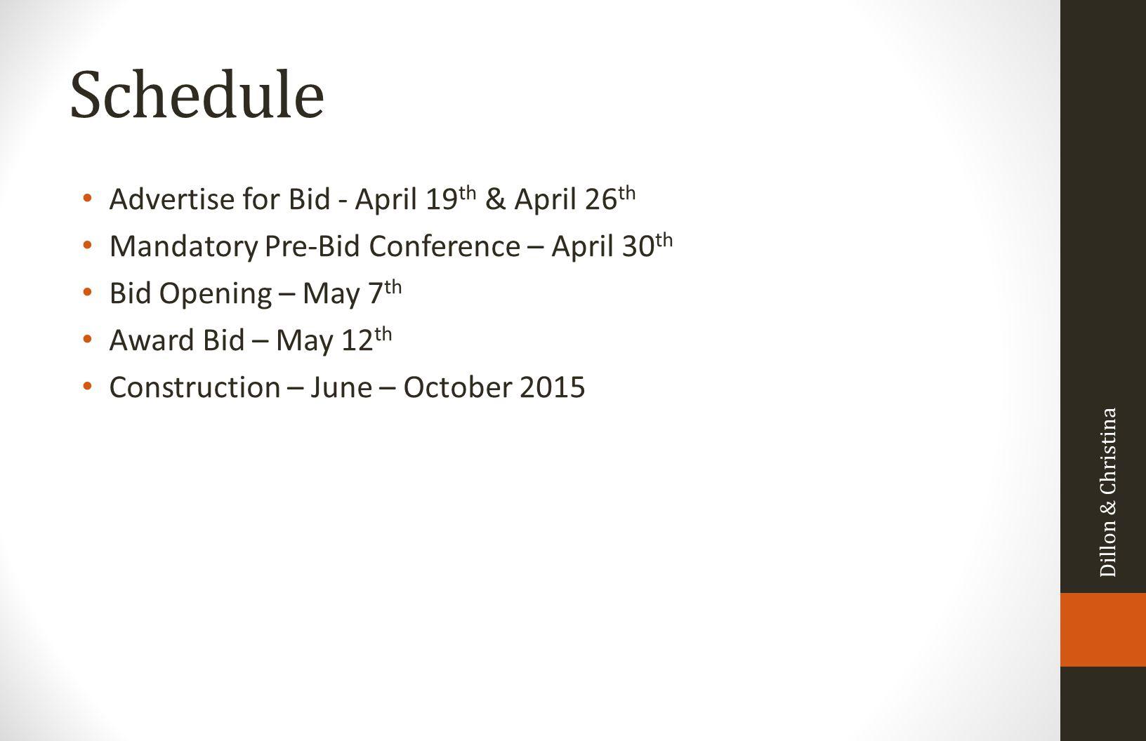 Schedule Advertise for Bid - April 19 th & April 26 th Mandatory Pre-Bid Conference – April 30 th Bid Opening – May 7 th Award Bid – May 12 th Construction – June – October 2015 Dillon & Christina