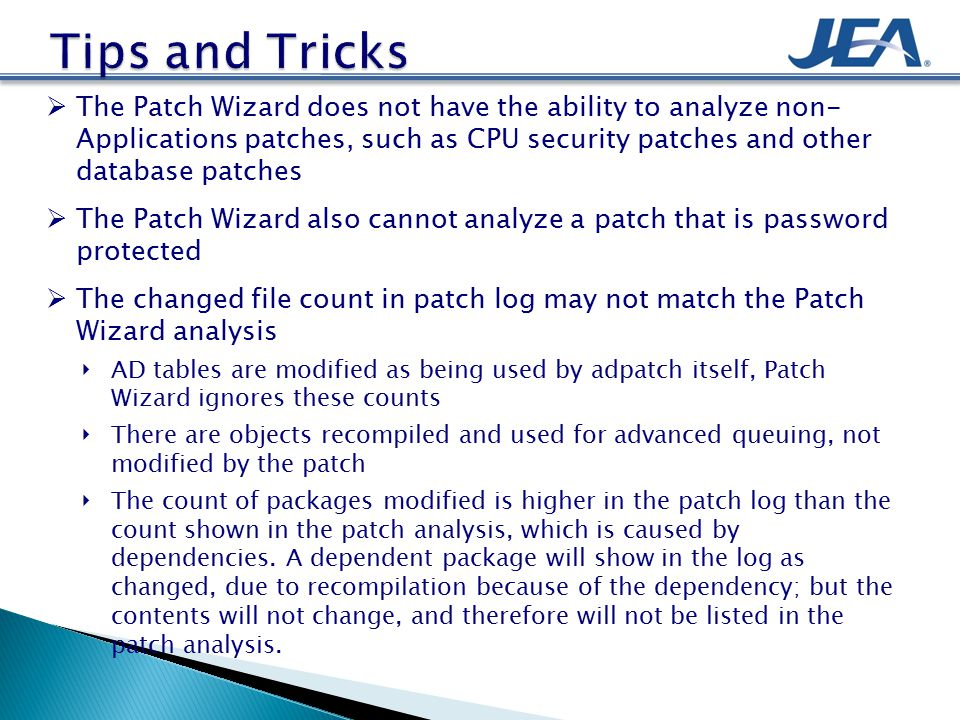  The Patch Wizard does not have the ability to analyze non- Applications patches, such as CPU security patches and other database patches  The Patch Wizard also cannot analyze a patch that is password protected  The changed file count in patch log may not match the Patch Wizard analysis ‣ AD tables are modified as being used by adpatch itself, Patch Wizard ignores these counts ‣ There are objects recompiled and used for advanced queuing, not modified by the patch ‣ The count of packages modified is higher in the patch log than the count shown in the patch analysis, which is caused by dependencies.
