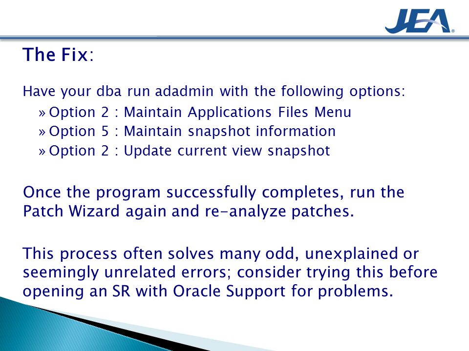 The Fix: Have your dba run adadmin with the following options: »Option 2 : Maintain Applications Files Menu »Option 5 : Maintain snapshot information »Option 2 : Update current view snapshot Once the program successfully completes, run the Patch Wizard again and re-analyze patches.