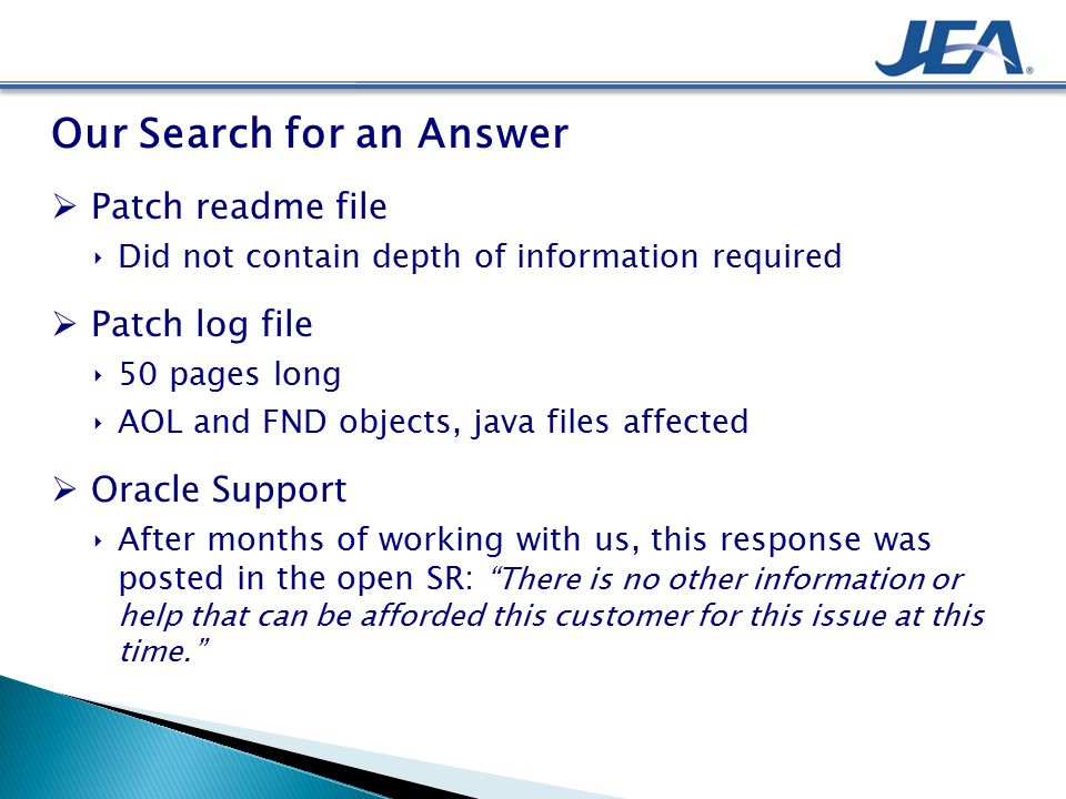 Our Search for an Answer  Patch readme file ‣Did not contain depth of information required  Patch log file ‣50 pages long ‣AOL and FND objects, java files affected  Oracle Support ‣After months of working with us, this response was posted in the open SR: There is no other information or help that can be afforded this customer for this issue at this time.