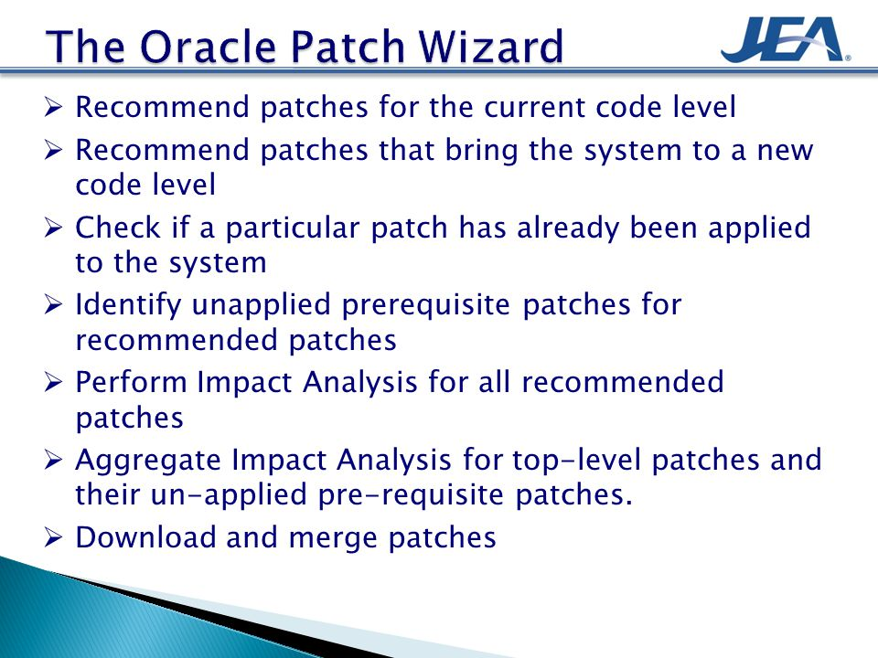  Recommend patches for the current code level  Recommend patches that bring the system to a new code level  Check if a particular patch has already been applied to the system  Identify unapplied prerequisite patches for recommended patches  Perform Impact Analysis for all recommended patches  Aggregate Impact Analysis for top-level patches and their un-applied pre-requisite patches.