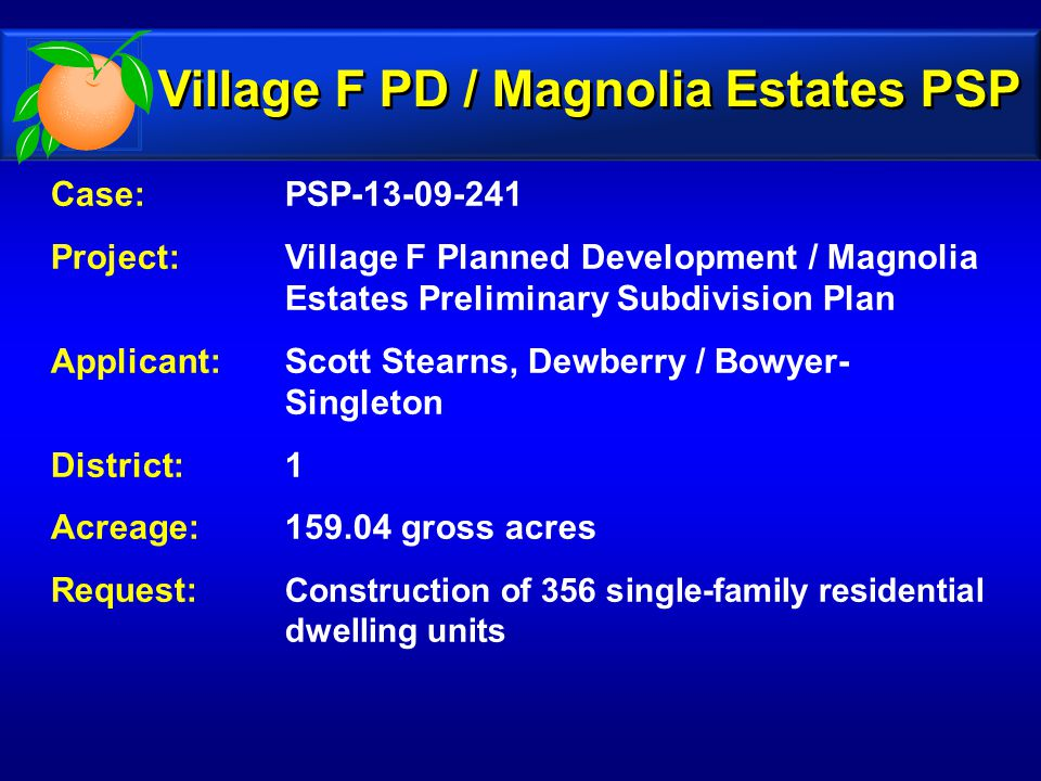 Case: PSP-13-09-241 Project: Village F Planned Development / Magnolia Estates Preliminary Subdivision Plan Applicant: Scott Stearns, Dewberry / Bowyer- Singleton District: 1 Acreage:159.04 gross acres Request: Construction of 356 single-family residential dwelling units Village F PD / Magnolia Estates PSP