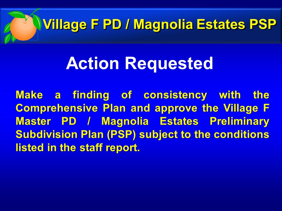 Action Requested Make a finding of consistency with the Comprehensive Plan and approve the Village F Master PD / Magnolia Estates Preliminary Subdivision Plan (PSP) subject to the conditions listed in the staff report.