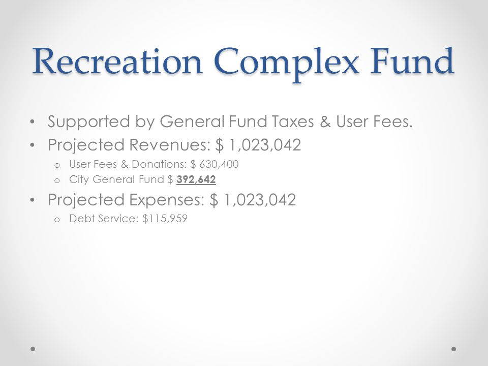 Recreation Complex Fund Supported by General Fund Taxes & User Fees. Projected Revenues: $ 1,023,042 o User Fees & Donations: $ 630,400 o City General
