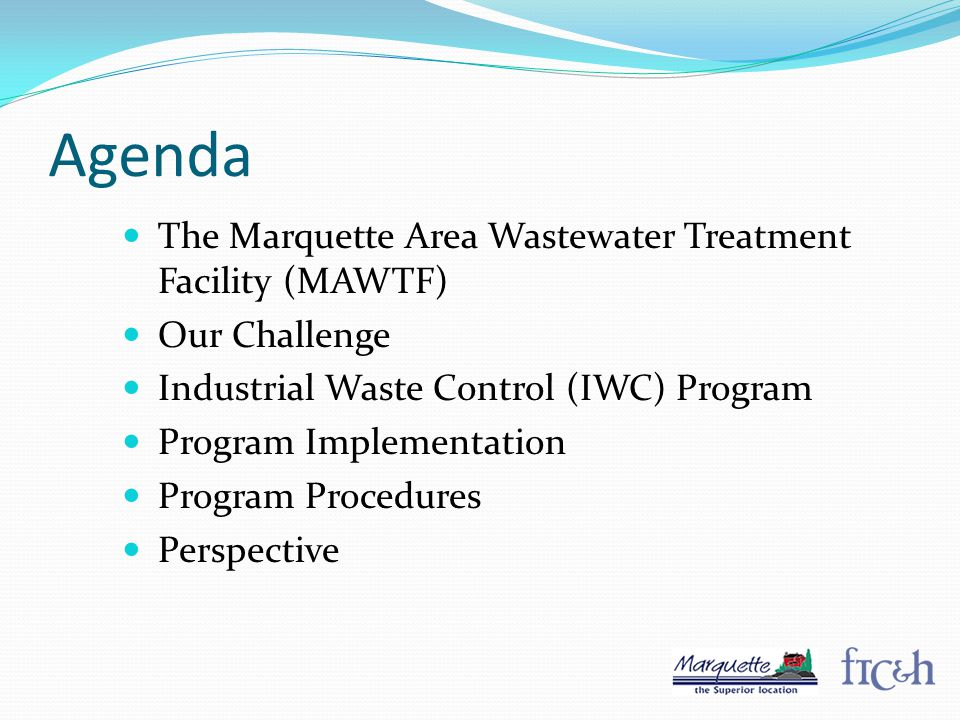 Agenda The Marquette Area Wastewater Treatment Facility (MAWTF) Our Challenge Industrial Waste Control (IWC) Program Program Implementation Program Procedures Perspective